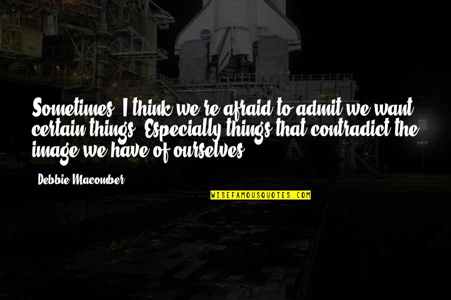 Things You Want Most Quotes By Debbie Macomber: Sometimes, I think we're afraid to admit we
