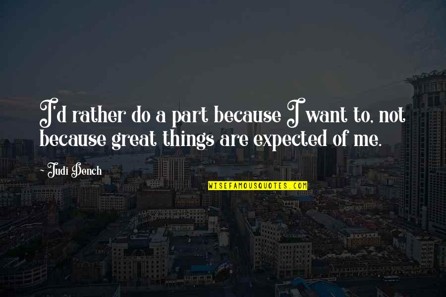 Things You Want Most Quotes By Judi Dench: I'd rather do a part because I want