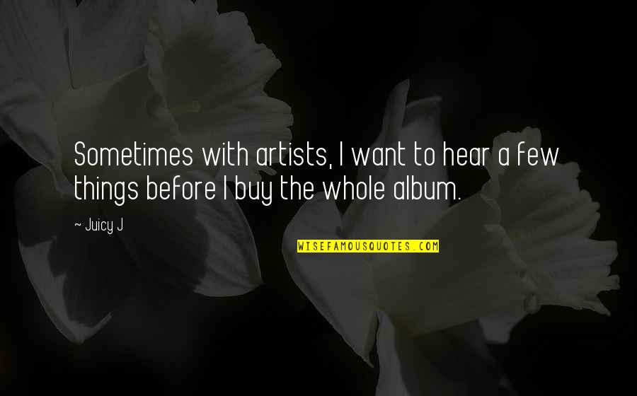 Things You Want Most Quotes By Juicy J: Sometimes with artists, I want to hear a