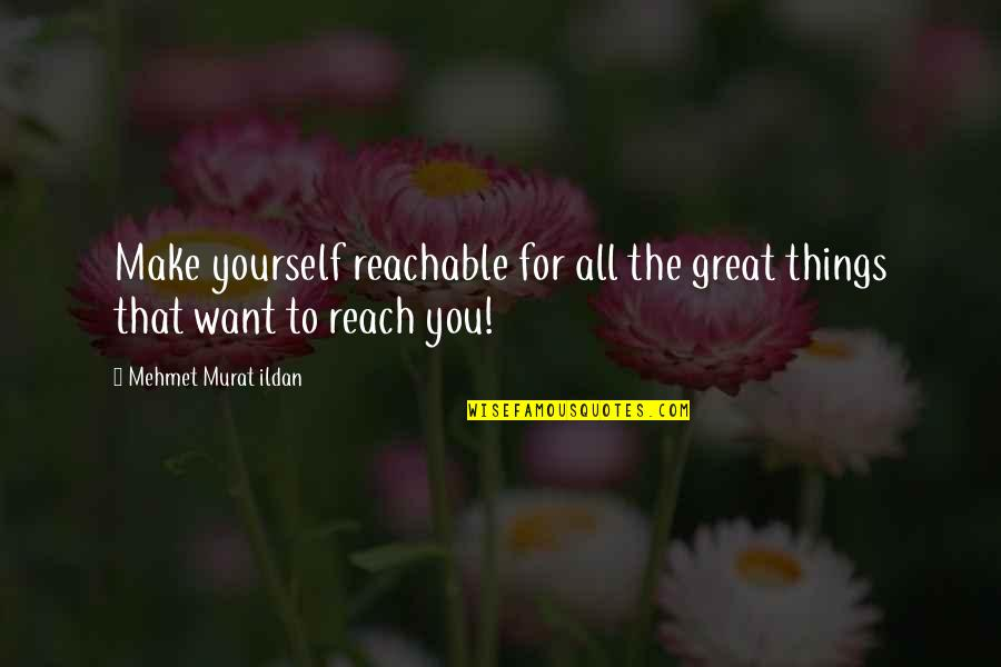 Things You Want Most Quotes By Mehmet Murat Ildan: Make yourself reachable for all the great things