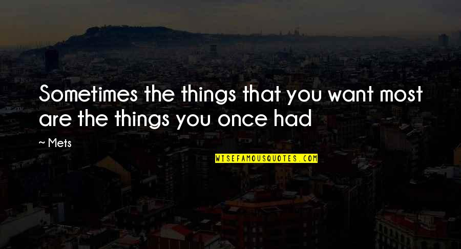 Things You Want Most Quotes By Mets: Sometimes the things that you want most are