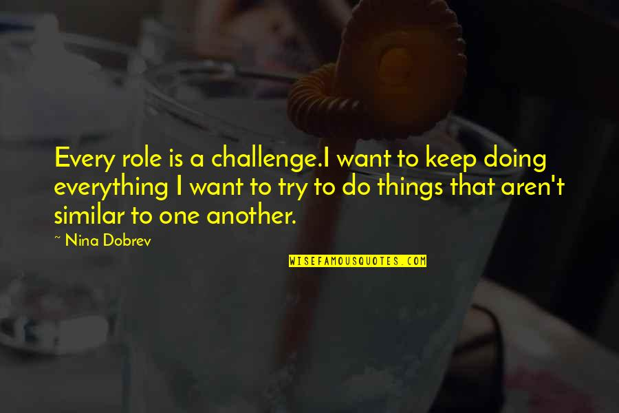 Things You Want Most Quotes By Nina Dobrev: Every role is a challenge.I want to keep