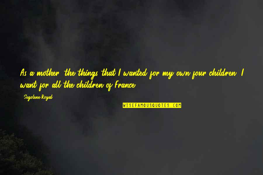 Things You Want Most Quotes By Segolene Royal: As a mother, the things that I wanted