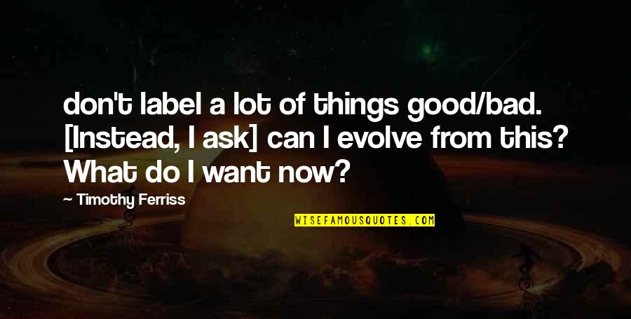 Things You Want Most Quotes By Timothy Ferriss: don't label a lot of things good/bad. [Instead,