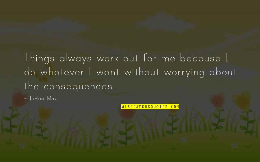 Things You Want Most Quotes By Tucker Max: Things always work out for me because I