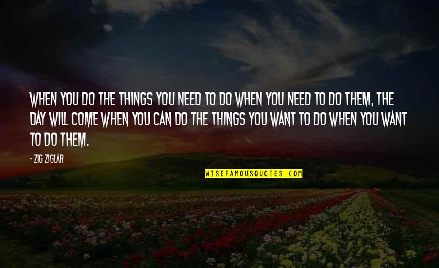 Things You Want Most Quotes By Zig Ziglar: When you do the things you need to