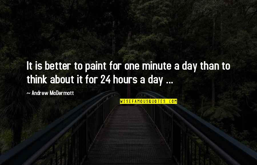 Think A Minute Quotes By Andrew McDermott: It is better to paint for one minute
