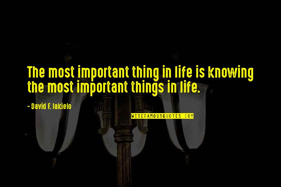 Think Before You Speak Act Quotes By David F. Jakielo: The most important thing in life is knowing
