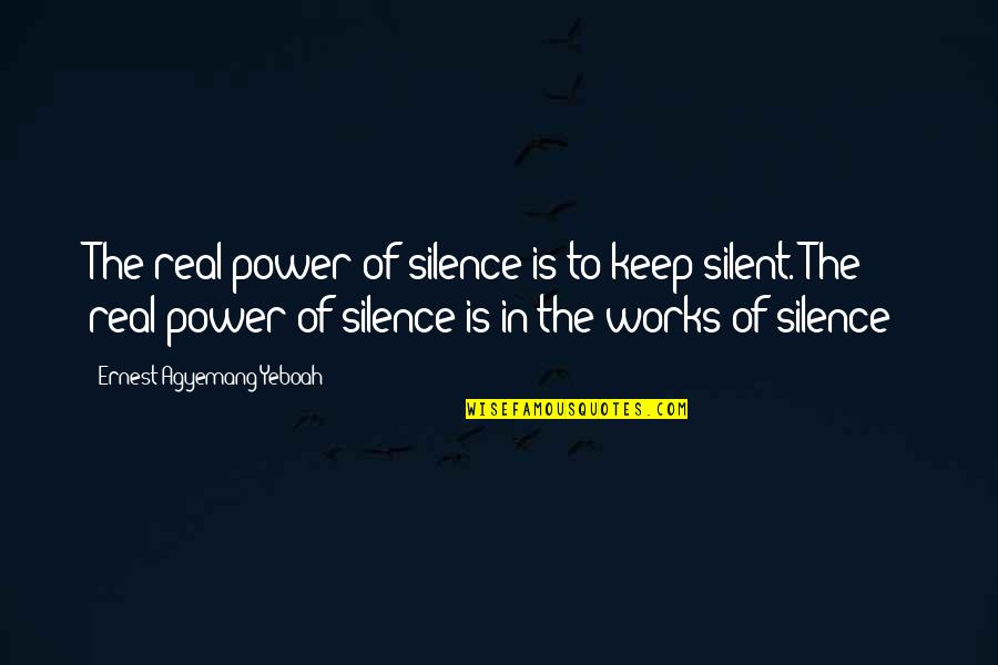 Think Before You Speak Act Quotes By Ernest Agyemang Yeboah: The real power of silence is to keep