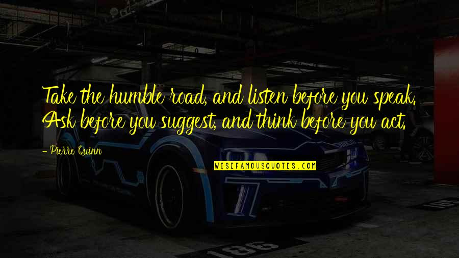 Think Before You Speak Act Quotes By Pierre Quinn: Take the humble road, and listen before you