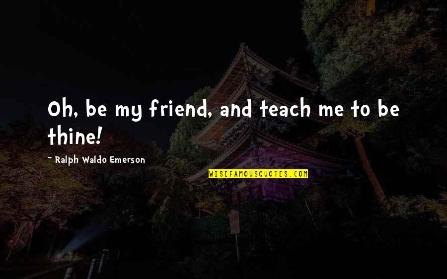 Think Before You Speak Act Quotes By Ralph Waldo Emerson: Oh, be my friend, and teach me to