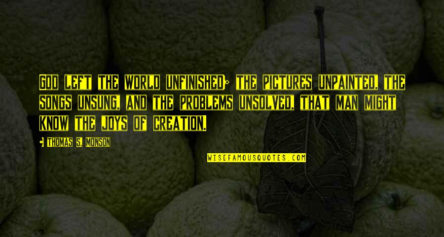 Think Before You Speak Act Quotes By Thomas S. Monson: God left the world unfinished; the pictures unpainted,