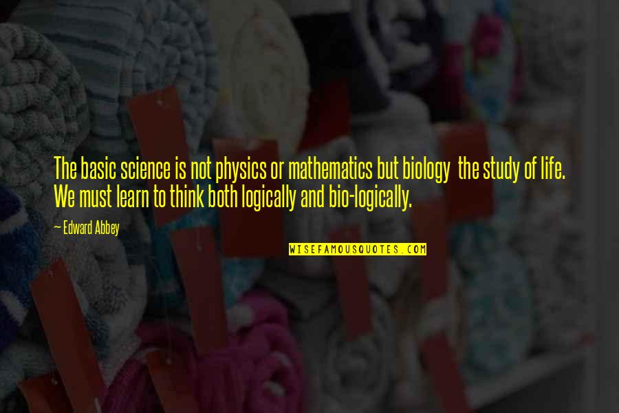 Think Logically Quotes By Edward Abbey: The basic science is not physics or mathematics