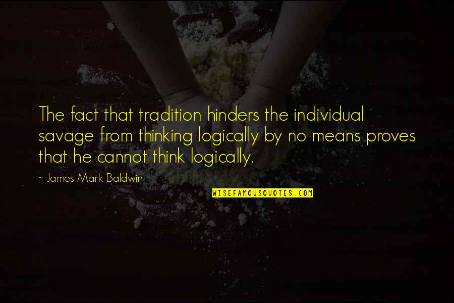 Think Logically Quotes By James Mark Baldwin: The fact that tradition hinders the individual savage