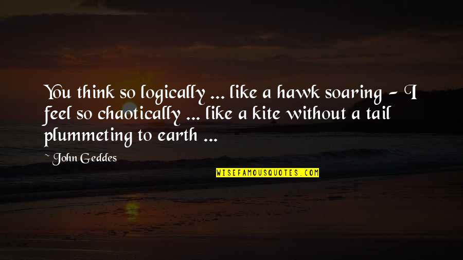 Think Logically Quotes By John Geddes: You think so logically ... like a hawk