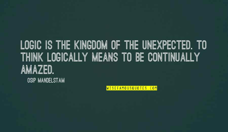 Think Logically Quotes By Osip Mandelstam: Logic is the kingdom of the unexpected. To