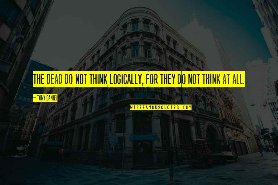 Think Logically Quotes By Tony Daniel: The dead do not think logically, for they