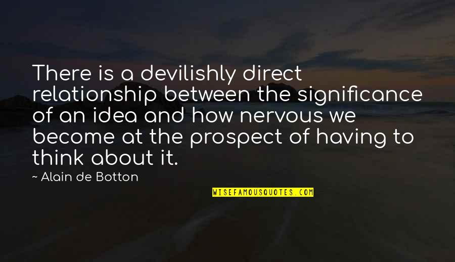Think Of Life Quotes By Alain De Botton: There is a devilishly direct relationship between the
