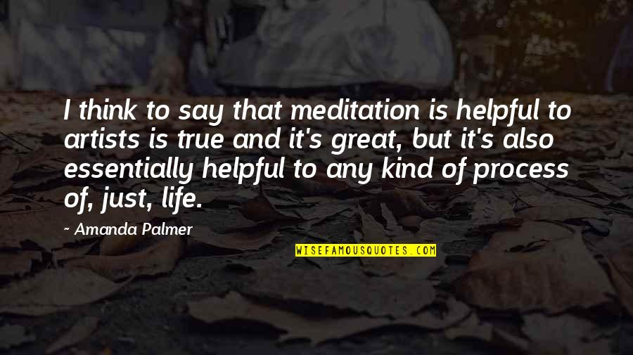 Think Of Life Quotes By Amanda Palmer: I think to say that meditation is helpful