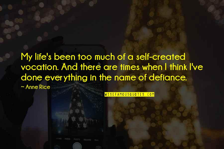 Think Of Life Quotes By Anne Rice: My life's been too much of a self-created
