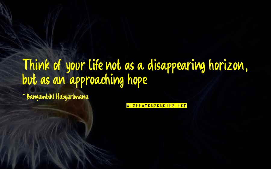 Think Of Life Quotes By Bangambiki Habyarimana: Think of your life not as a disappearing