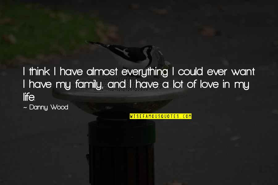 Think Of Life Quotes By Danny Wood: I think I have almost everything I could