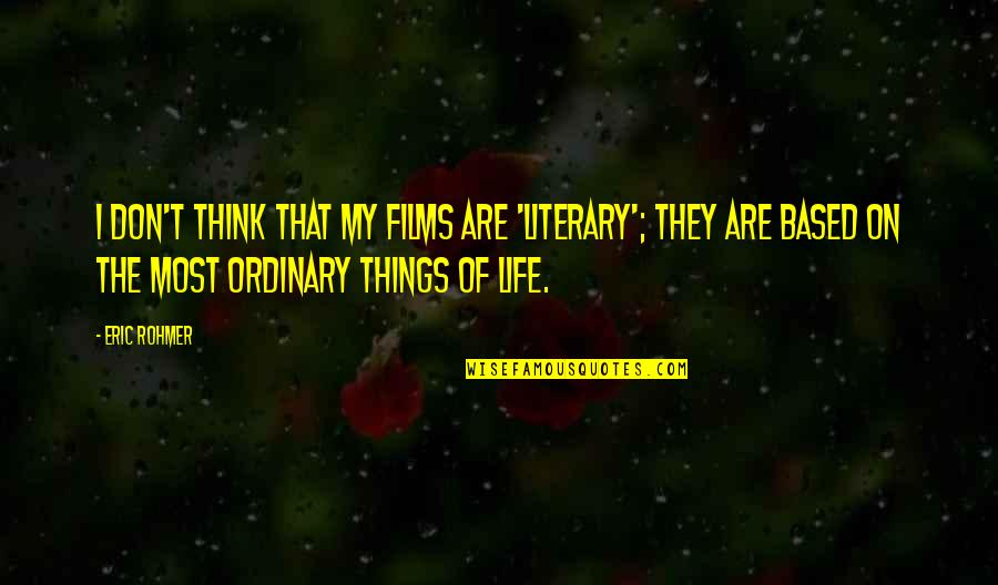 Think Of Life Quotes By Eric Rohmer: I don't think that my films are 'literary';