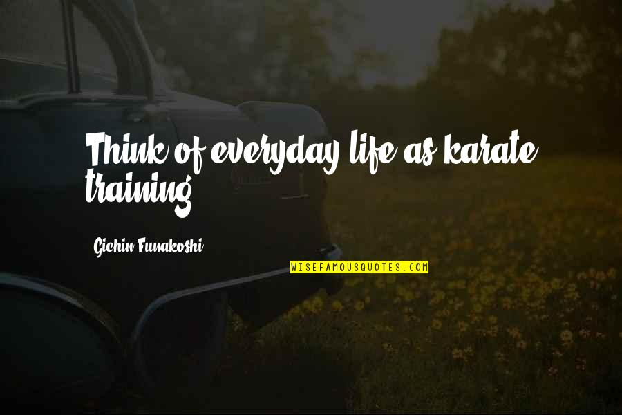 Think Of Life Quotes By Gichin Funakoshi: Think of everyday life as karate training.