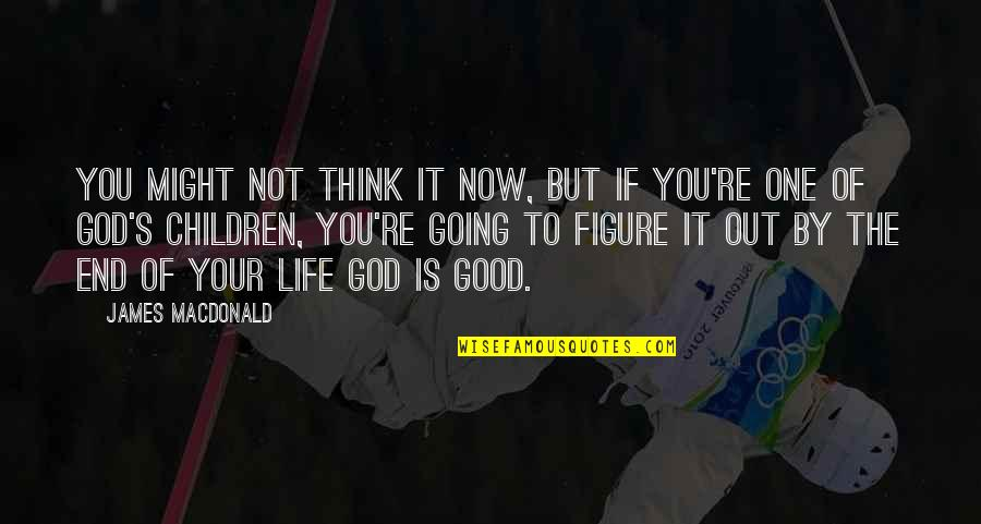 Think Of Life Quotes By James MacDonald: You might not think it now, but if