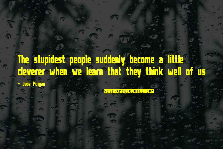 Think Of Life Quotes By Jude Morgan: The stupidest people suddenly become a little cleverer