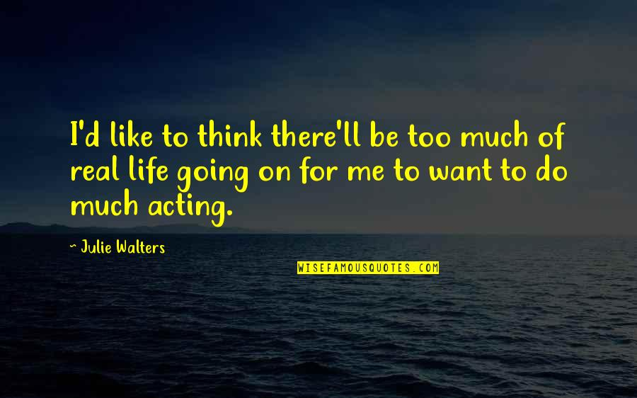 Think Of Life Quotes By Julie Walters: I'd like to think there'll be too much