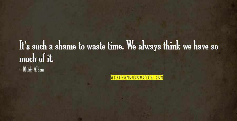Think Of Life Quotes By Mitch Albom: It's such a shame to waste time. We