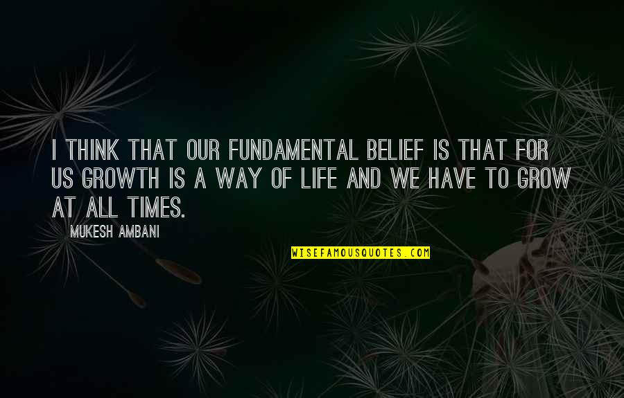 Think Of Life Quotes By Mukesh Ambani: I think that our fundamental belief is that