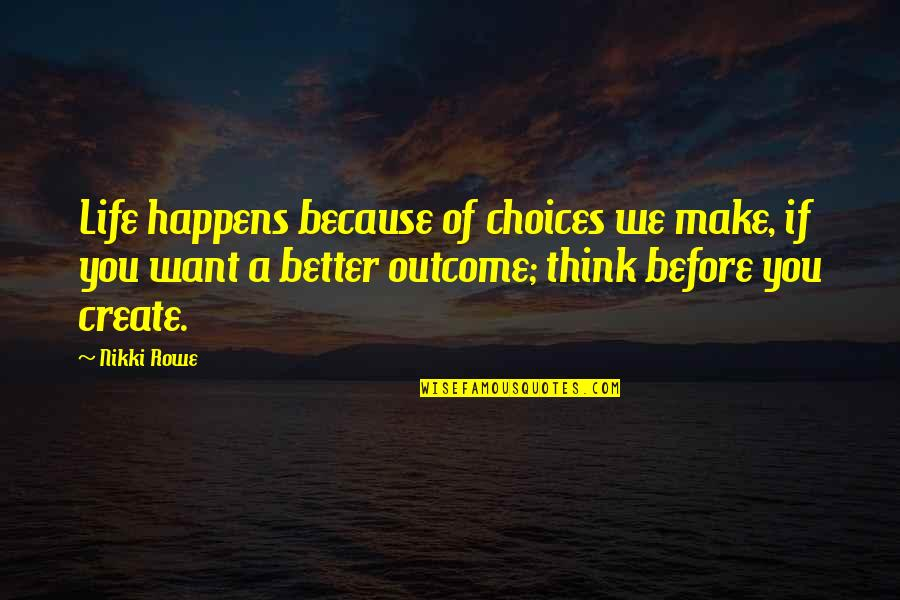 Think Of Life Quotes By Nikki Rowe: Life happens because of choices we make, if