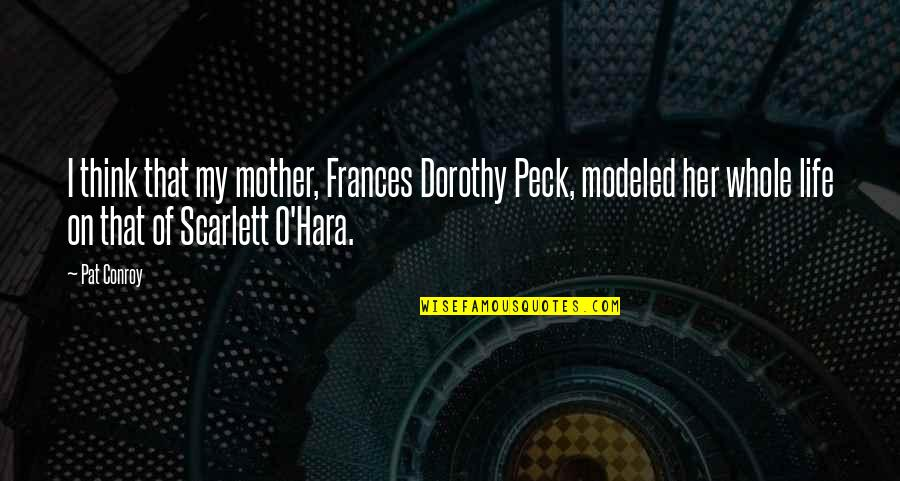 Think Of Life Quotes By Pat Conroy: I think that my mother, Frances Dorothy Peck,
