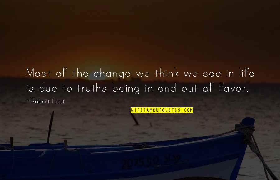 Think Of Life Quotes By Robert Frost: Most of the change we think we see