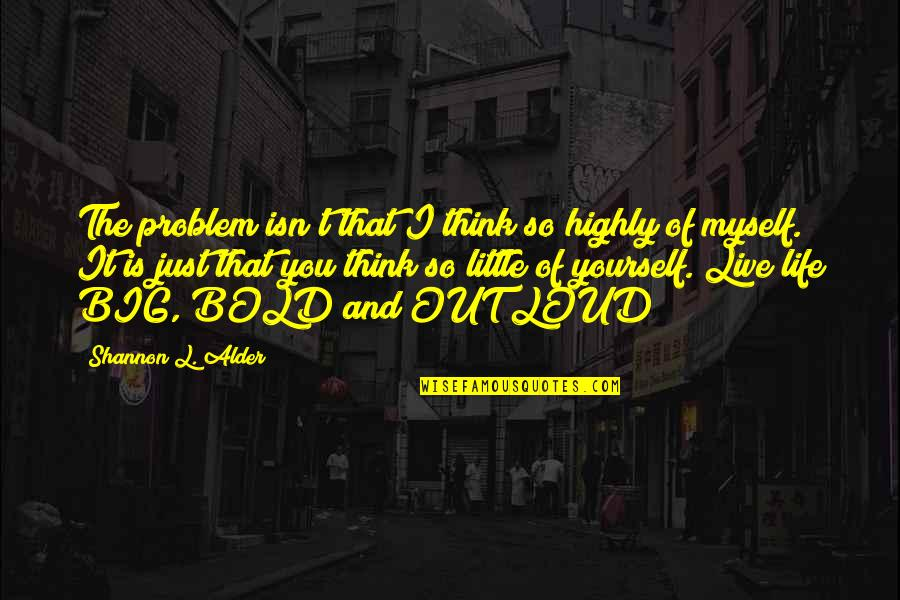 Think Of Life Quotes By Shannon L. Alder: The problem isn't that I think so highly
