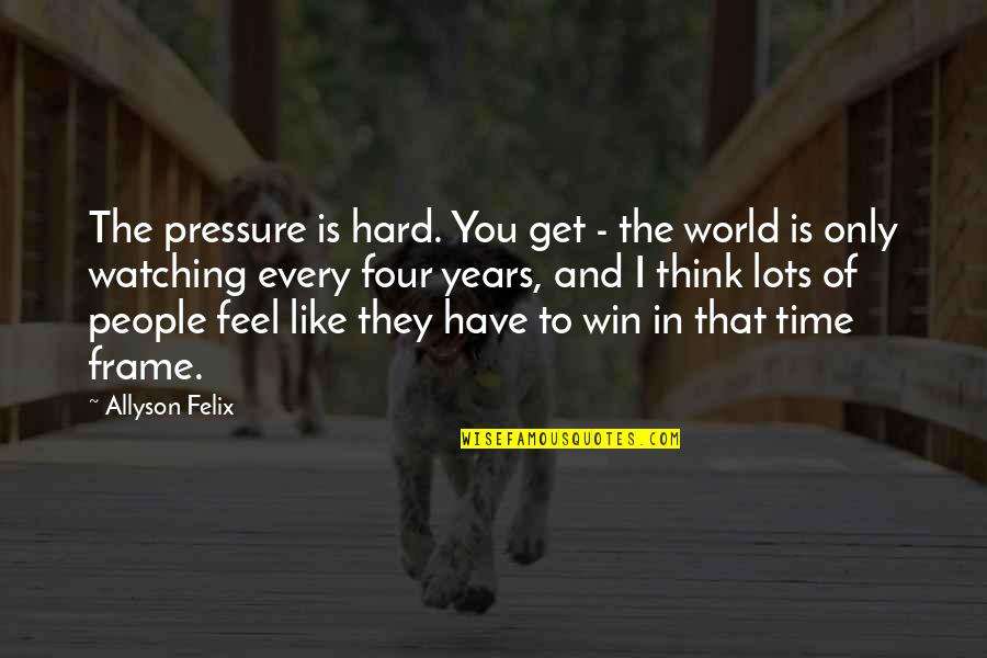Think Win Win Quotes By Allyson Felix: The pressure is hard. You get - the