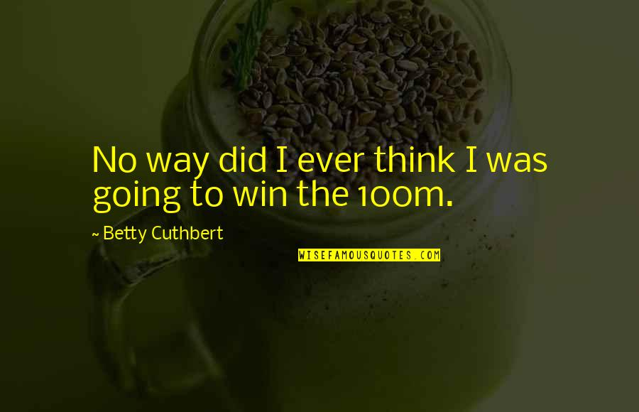 Think Win Win Quotes By Betty Cuthbert: No way did I ever think I was