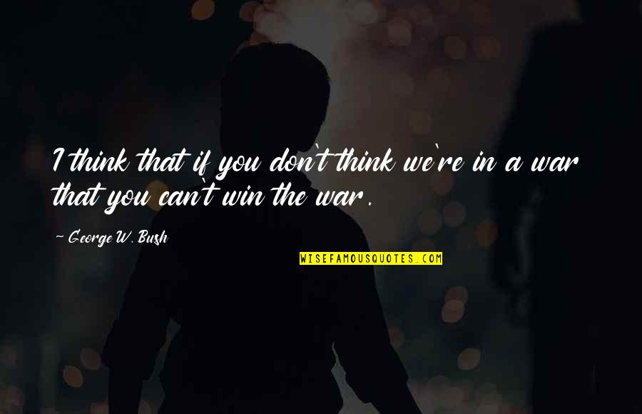 Think Win Win Quotes By George W. Bush: I think that if you don't think we're
