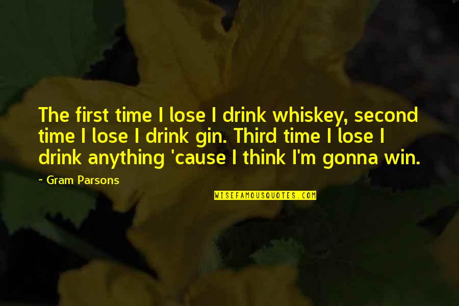 Think Win Win Quotes By Gram Parsons: The first time I lose I drink whiskey,