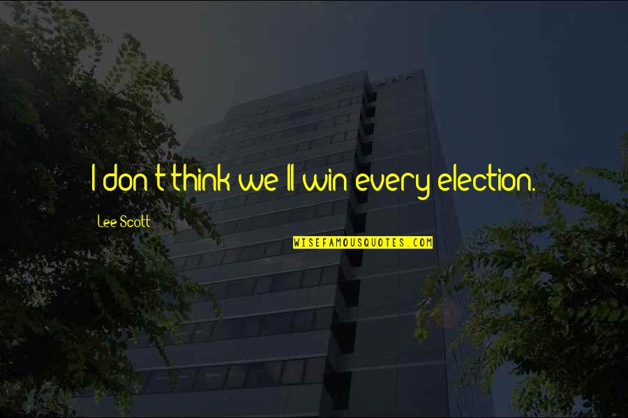 Think Win Win Quotes By Lee Scott: I don't think we'll win every election.