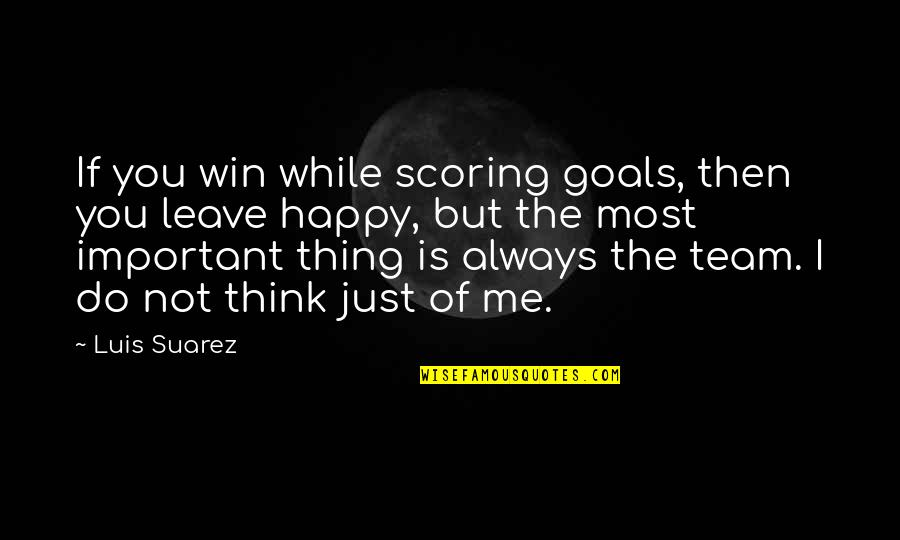 Think Win Win Quotes By Luis Suarez: If you win while scoring goals, then you