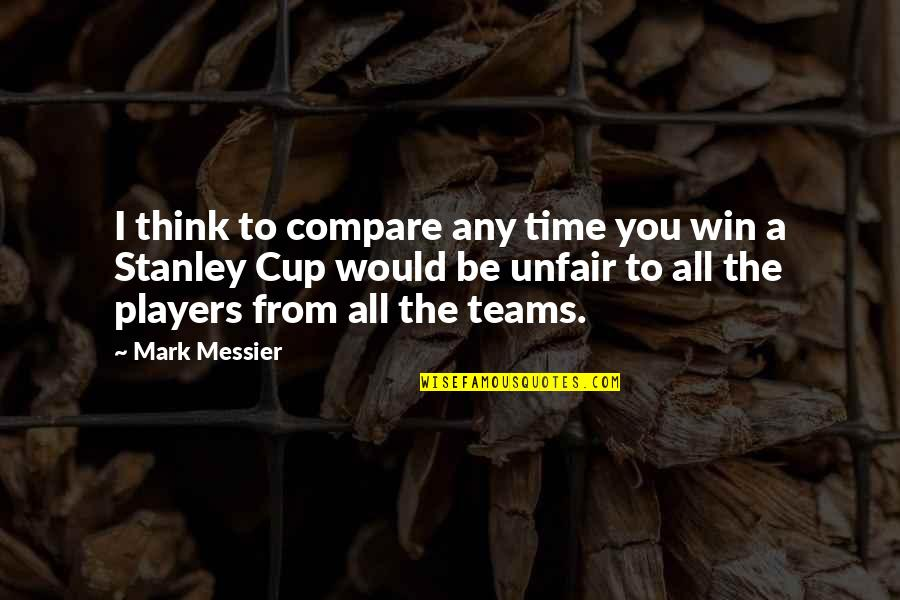 Think Win Win Quotes By Mark Messier: I think to compare any time you win