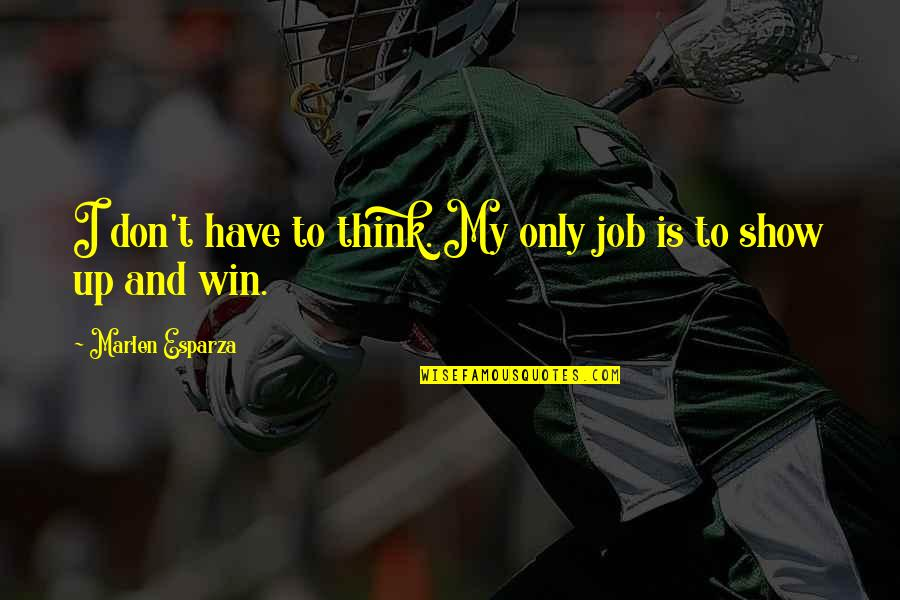 Think Win Win Quotes By Marlen Esparza: I don't have to think. My only job