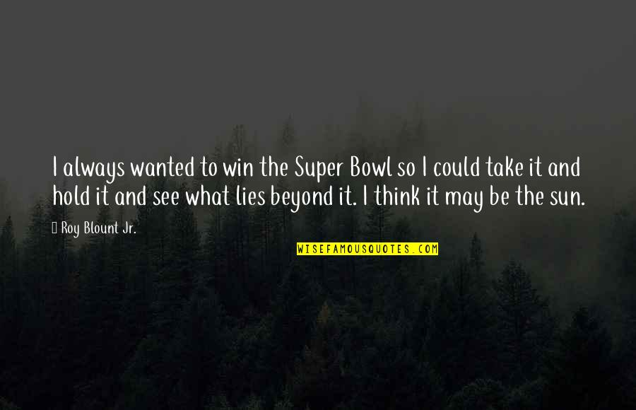 Think Win Win Quotes By Roy Blount Jr.: I always wanted to win the Super Bowl