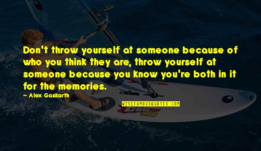 Think You Know Someone Quotes By Alex Gaskarth: Don't throw yourself at someone because of who