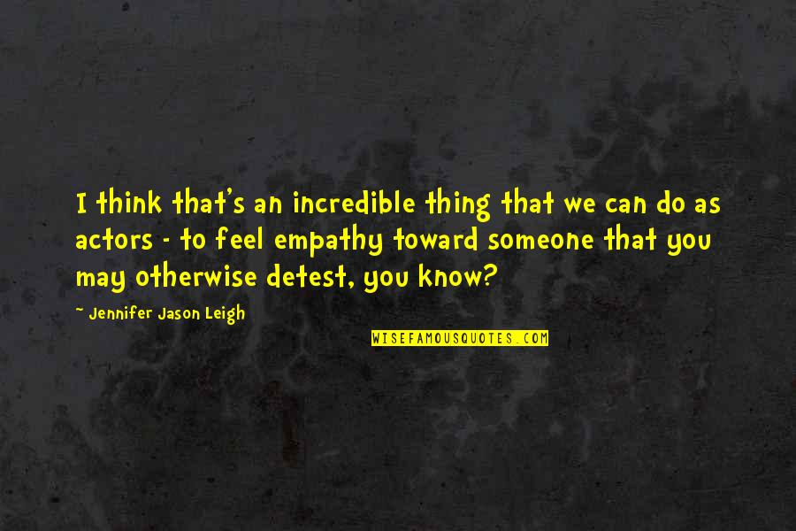Think You Know Someone Quotes By Jennifer Jason Leigh: I think that's an incredible thing that we