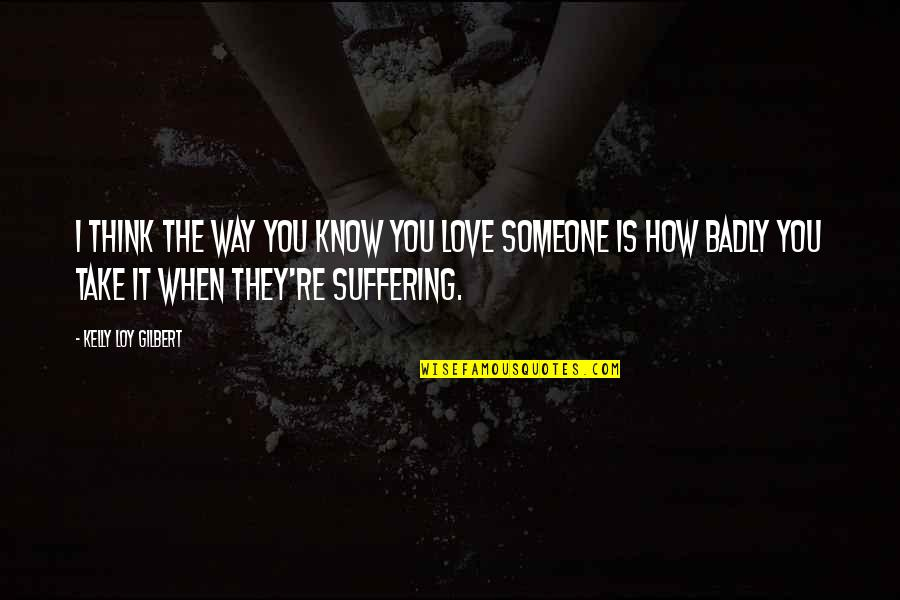 Think You Know Someone Quotes By Kelly Loy Gilbert: I think the way you know you love