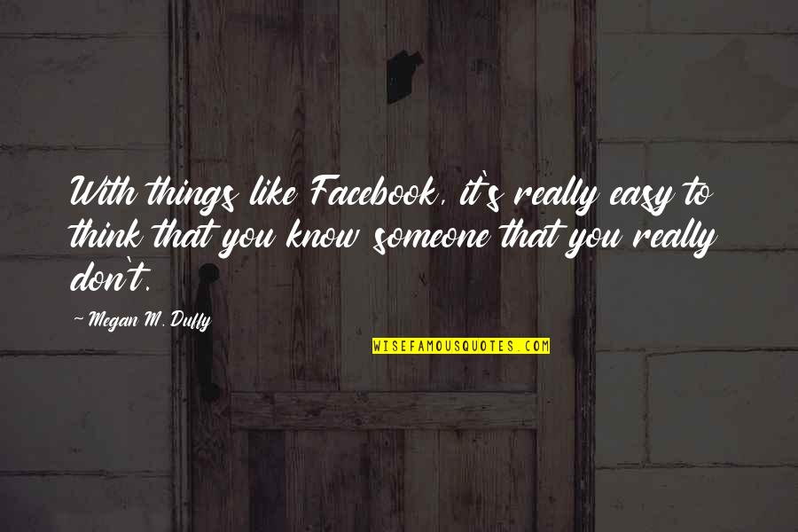 Think You Know Someone Quotes By Megan M. Duffy: With things like Facebook, it's really easy to